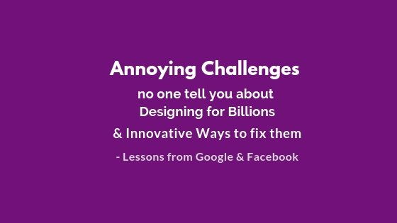Annoying-Challenges-No-one-Tell-You-About-while-Designing-for-Billions-Innovative-Ways-to-fix-them.-Lessons-from-Google-and-Facebook